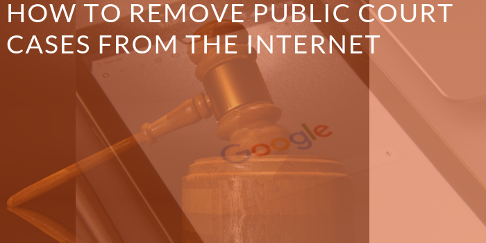 How to Remove Court Cases from Internet
